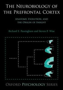 The Neurobiology of the Prefrontal Cortex: Anatomy, Evolution, and the Origin of Insight - Richard E. Passingham,Steven P. Wise - cover