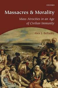 Massacres and Morality: Mass Atrocities in an Age of Civilian Immunity - Alex J. Bellamy - cover