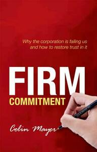 Firm Commitment: Why the corporation is failing us and how to restore trust in it - Colin Mayer - cover