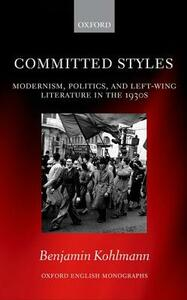 Committed Styles: Modernism, Politics, and Left-Wing Literature in the 1930s - Benjamin Kohlmann - cover