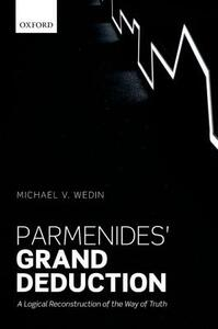 Parmenides' Grand Deduction: A Logical Reconstruction of the Way of Truth - Michael V. Wedin - cover