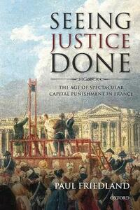 Seeing Justice Done: The Age of Spectacular Capital Punishment in France - Paul Friedland - cover