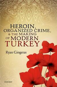Heroin, Organized Crime, and the Making of Modern Turkey - Ryan Gingeras - cover
