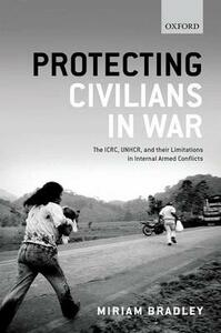 Protecting Civilians in War: The ICRC, UNHCR, and Their Limitations in Internal Armed Conflicts - Miriam Bradley - cover