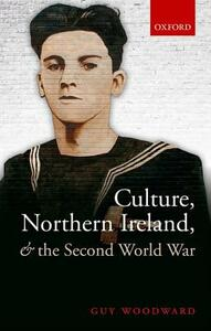 Culture, Northern Ireland, and the Second World War - Guy Woodward - cover