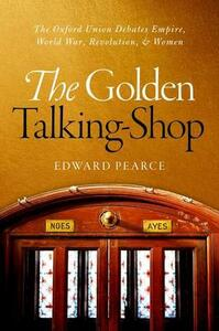 The Golden Talking-Shop: The Oxford Union Debates Empire, World War, Revolution, and Women - Edward Pearce - cover