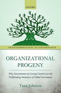 Organizational Progeny: Why Governments are Losing Control over the Proliferating Structures of Global Governance - Tana Johnson - cover