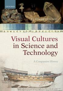 Visual Cultures in Science and Technology: A Comparative History - Klaus Hentschel - cover
