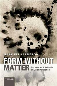 Form without Matter: Empedocles and Aristotle on Color Perception - Mark Eli Kalderon - cover