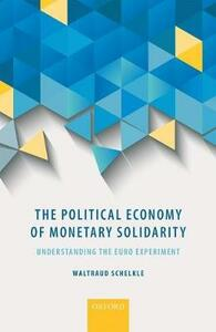 The Political Economy of Monetary Solidarity: Understanding the Euro Experiment - Waltraud Schelkle - cover