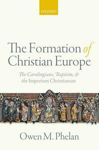 The Formation of Christian Europe: The Carolingians, Baptism, and the Imperium Christianum - Owen Michael Phelan - cover