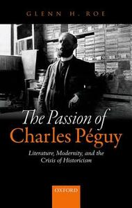 The Passion of Charles Peguy: Literature, Modernity, and the Crisis of Historicism - Glenn H. Roe - cover