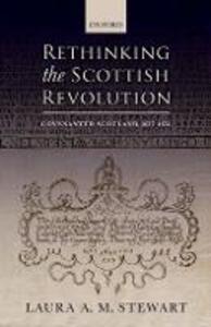 Rethinking the Scottish Revolution: Covenanted Scotland, 1637-1651 - Laura A. M. Stewart - cover