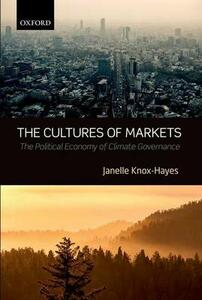 The Cultures of Markets: The Political Economy of Climate Governance - Janelle Knox-Hayes - cover