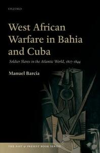 West African Warfare in Bahia and Cuba: Soldier Slaves in the Atlantic World, 1807-1844 - Manuel Barcia - cover