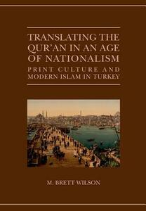 Translating the Qur'an in an Age of Nationalism: Print Culture and Modern Islam in Turkey - M. Brett Wilson - cover