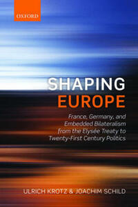 Shaping Europe: France, Germany, and Embedded Bilateralism from the Elysee Treaty to Twenty-First Century Politics - Ulrich Krotz,Joachim Schild - cover