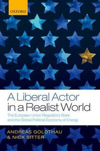 A Liberal Actor in a Realist World: The European Union Regulatory State and the Global Political Economy of Energy - Andreas Goldthau,Nick Sitter - cover