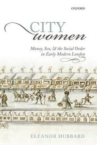City Women: Money, Sex, and the Social Order in Early Modern London - Eleanor Hubbard - cover