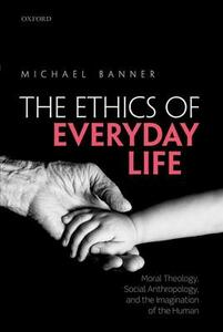 The Ethics of Everyday Life: Moral Theology, Social Anthropology, and the Imagination of the Human - Michael Banner - cover