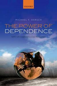 The Power of Dependence: NATO-UN Cooperation in Crisis Management - Michael F. Harsch - cover