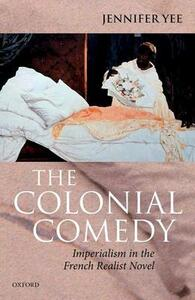 The Colonial Comedy: Imperialism in the French Realist Novel - Jennifer Yee - cover