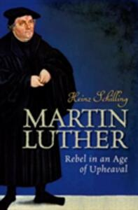 Martin Luther: Rebel in an Age of Upheaval - Heinz Schilling - cover