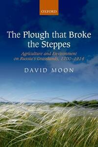 The Plough that Broke the Steppes: Agriculture and Environment on Russia's Grasslands, 1700-1914 - David Moon - cover