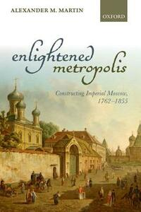 Enlightened Metropolis: Constructing Imperial Moscow, 1762-1855 - Alexander M. Martin - cover