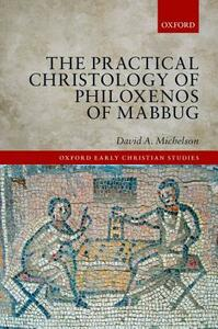 The Practical Christology of Philoxenos of Mabbug - David A. Michelson - cover