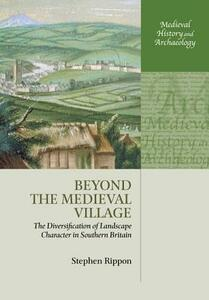 Beyond the Medieval Village: The Diversification of Landscape Character in Southern Britain - Stephen Rippon - cover