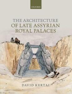 The Architecture of Late Assyrian Royal Palaces - David Kertai - cover