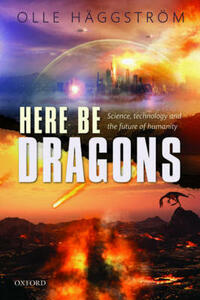 Here Be Dragons: Science, Technology and the Future of Humanity - Olle Haggstrom - cover