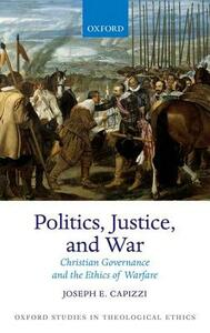 Politics, Justice, and War: Christian Governance and the Ethics of Warfare - Joseph E. Capizzi - cover