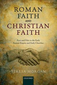 Roman Faith and Christian Faith: Pistis and Fides in the Early Roman Empire and Early Churches - Teresa Morgan - cover