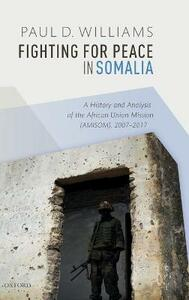 Fighting for Peace in Somalia: A History and Analysis of the African Union Mission (AMISOM), 2007-2017 - Paul D. Williams - cover