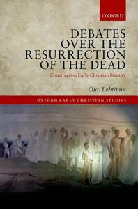 Debates over the Resurrection of the Dead: Constructing Early Christian Identity - Outi Lehtipuu - cover