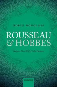Rousseau and Hobbes: Nature, Free Will, and the Passions - Robin Douglass - cover