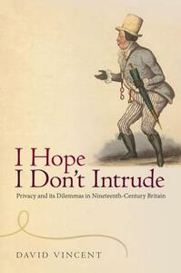 I Hope I Don't Intrude: Privacy and its Dilemmas in Nineteenth-Century Britain - David Vincent - cover
