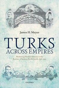 Turks Across Empires: Marketing Muslim Identity in the Russian-Ottoman Borderlands, 1856-1914 - James H. Meyer - cover