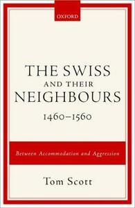 The Swiss and their Neighbours, 1460-1560: Between Accommodation and Aggression - Tom Scott - cover