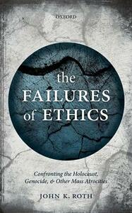 The Failures of Ethics: Confronting the Holocaust, Genocide, and Other Mass Atrocities - John K. Roth - cover
