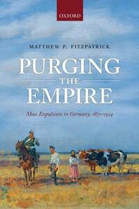 Purging the Empire: Mass Expulsions in Germany, 1871-1914 - Matthew P. Fitzpatrick - cover