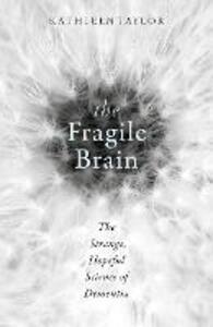 The Fragile Brain: The strange, hopeful science of dementia - Kathleen Taylor - cover