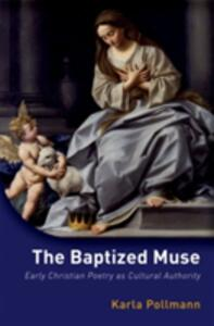 The Baptized Muse: Early Christian Poetry as Cultural Authority - Karla Pollmann - cover