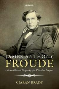 James Anthony Froude: An Intellectual Biography of a Victorian Prophet - Ciaran Brady - cover