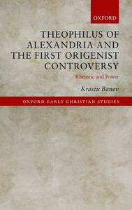 Theophilus of Alexandria and the First Origenist Controversy: Rhetoric and Power - Krastu Banev - cover
