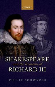 Shakespeare and the Remains of Richard III - Philip Schwyzer - cover