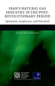 Iran's Natural Gas Industry in the Post-Revolutionary Period: Optimism, Scepticism, and Potential - Elham Hassanzadeh - cover