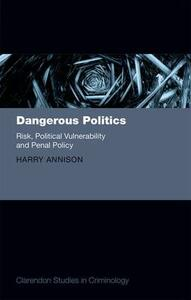 Dangerous Politics: Risk, Political Vulnerability, and Penal Policy - Harry Annison - cover